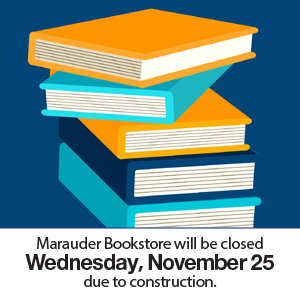 Due to construction, the Marauder Bookstore will be closed on Wednesday, November 25
