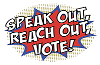 Speak Out, Reach Out, Vote!